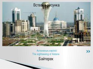 Бәйтерек Астананың көрінісі The sightseeing of Astana