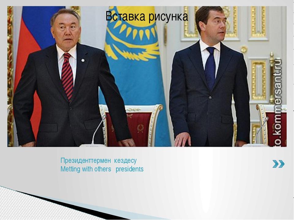 Прeзиденттермен кездесу Metting with others presidents
