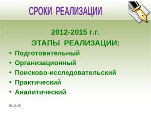 * 2012-2015 г.г. ЭТАПЫ РЕАЛИЗАЦИИ: Подготовительный Организационный Поисково-