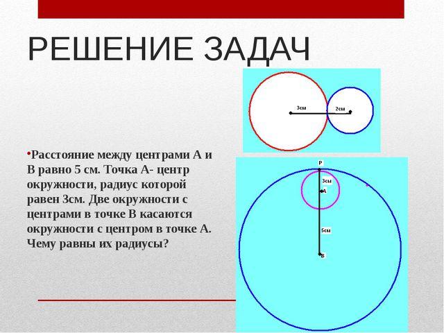 РЕШЕНИЕ ЗАДАЧ Расстояние между центрами А и В равно 5 см. Точка А- центр окру...