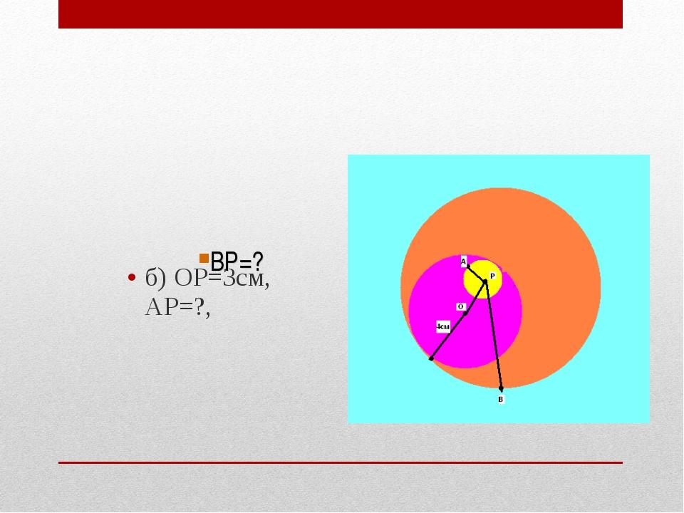 б) ОР=3см, АР=?, ВР=?