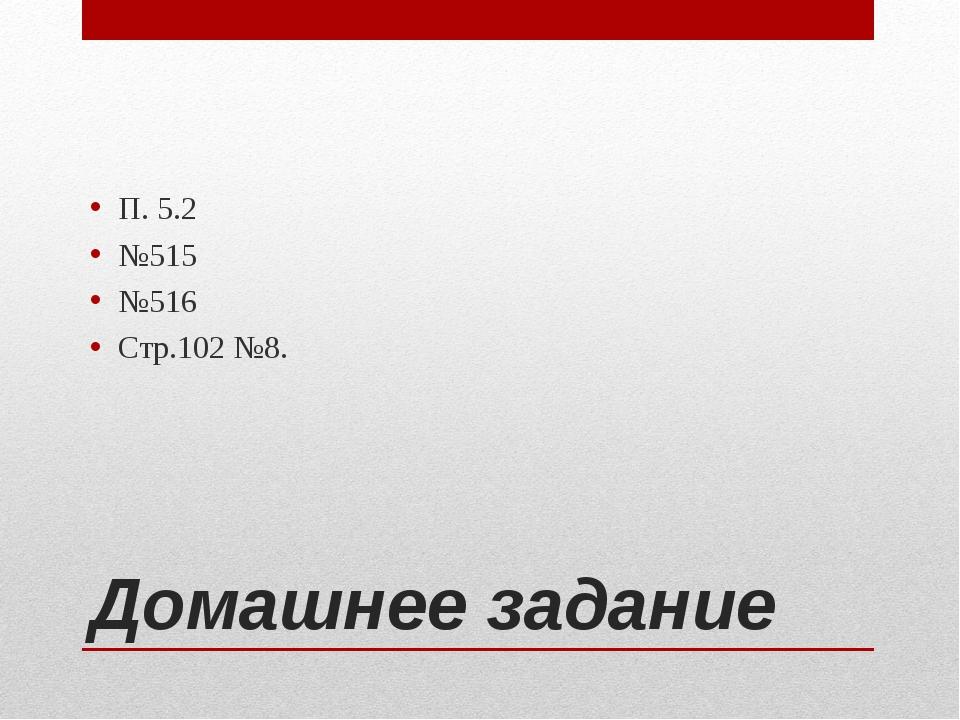 Домашнее задание П. 5.2 №515 №516 Стр.102 №8.