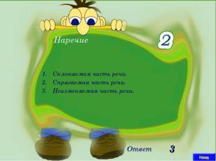 Наречие Ответ 3 Склоняемая часть речи. Спрягаемая часть речи. Неизменяемая ча