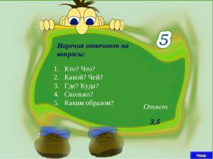 Наречия отвечают на вопросы: Ответ 3,5 Кто? Что? Какой? Чей? Где? Куда? Сколь
