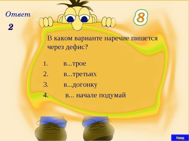 2 В каком варианте наречие пишется через дефис? Ответ  в...трое  в...т...