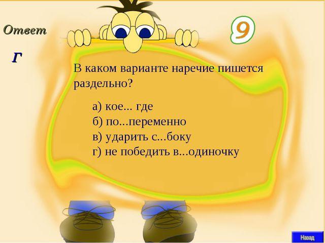 Г В каком варианте наречие пишется раздельно? а)кое... где б)по...пер...