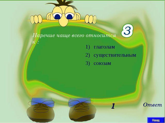 Наречие чаще всего относится к : Ответ 1 глаголам существительным союзам