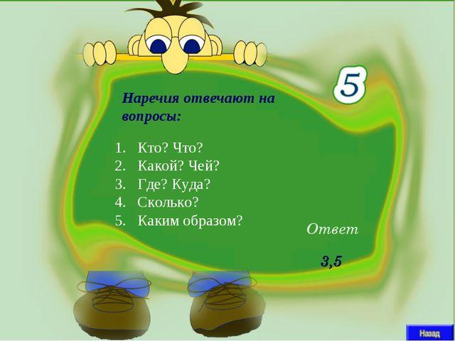 Наречия отвечают на вопросы: Ответ 3,5 Кто? Что? Какой? Чей? Где? Куда? Сколь...