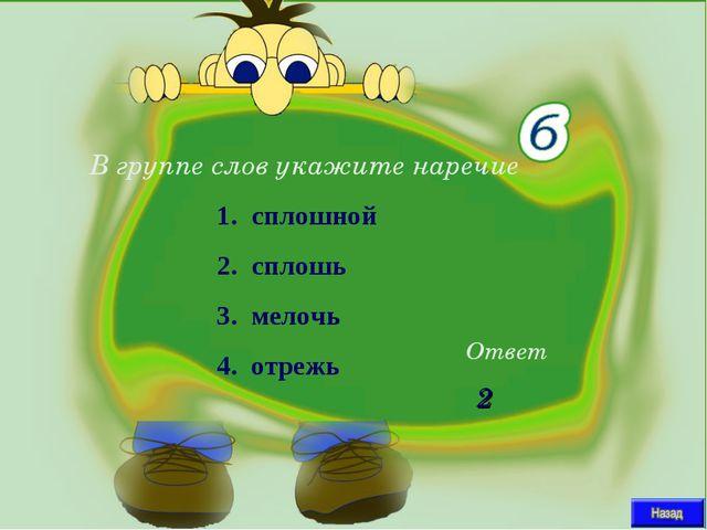 В группе слов укажите наречие Ответ 2 сплошной сплошь 3. мелочь 4. отрежь