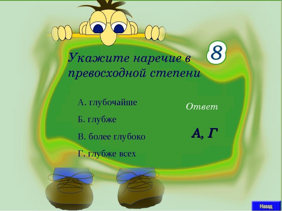 Ответ А, Г Укажите наречие в превосходной степени А. глубочайше Б. глубже В....