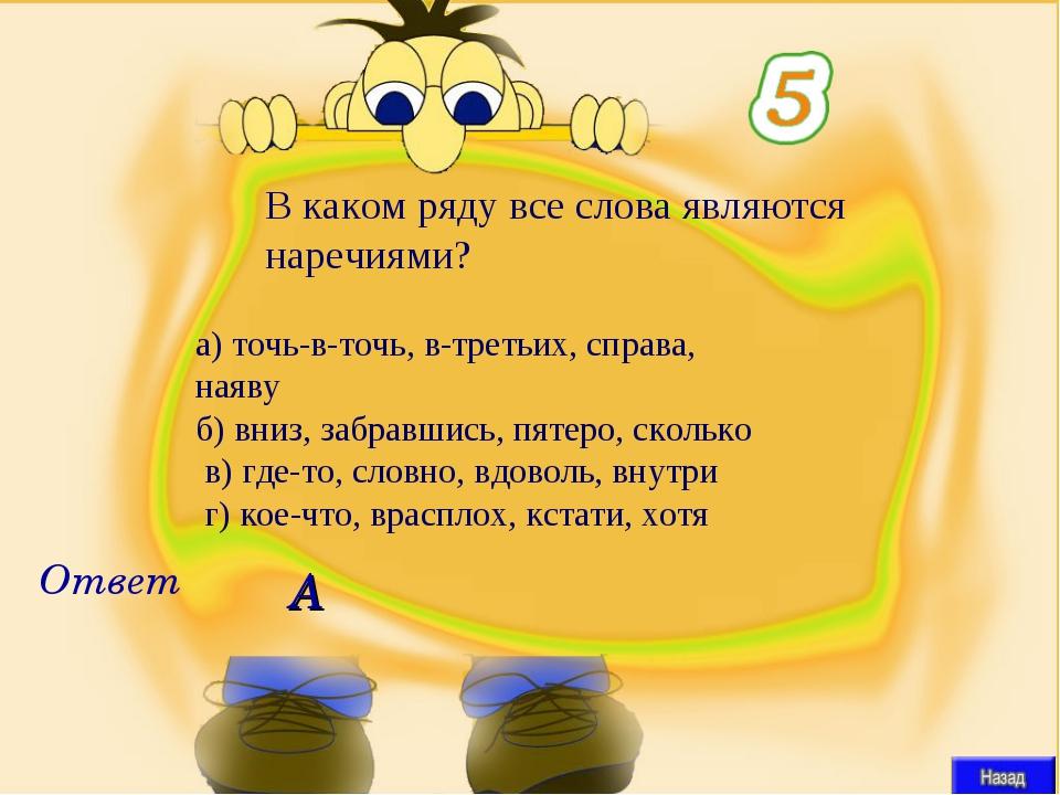 А В каком ряду все слова являются наречиями? Ответ а)точь-в-точь, в-третьих,...