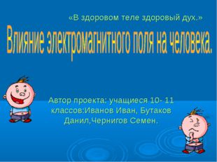 Автор проекта: учащиеся 10- 11 классов:Иванов Иван, Бутаков Данил,Чернигов Се