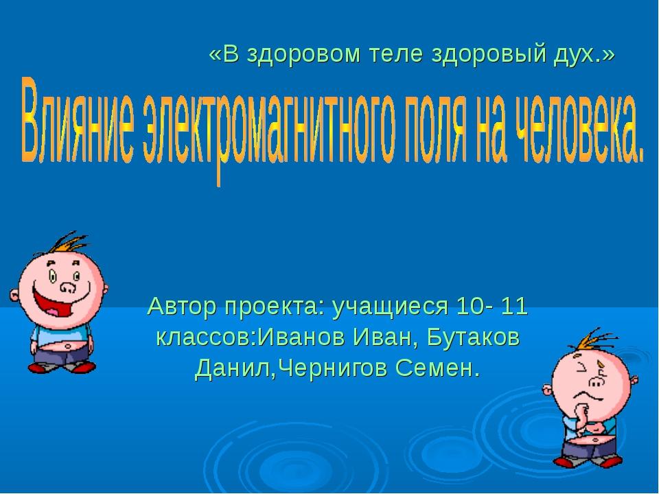 Автор проекта: учащиеся 10- 11 классов:Иванов Иван, Бутаков Данил,Чернигов Се...