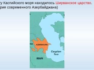 На берегу Каспийского моря находилось Ширванское царство. (территория совреме