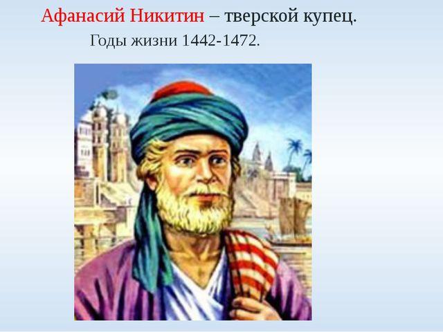 Афанасий Никитин – тверской купец. Годы жизни 1442-1472.