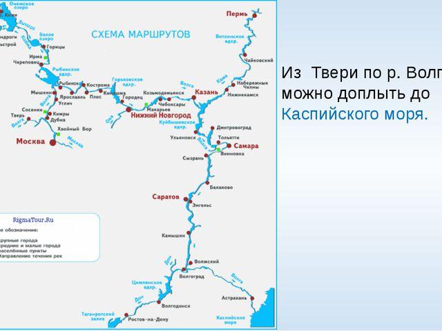 Из Твери по р. Волге можно доплыть до Каспийского моря.