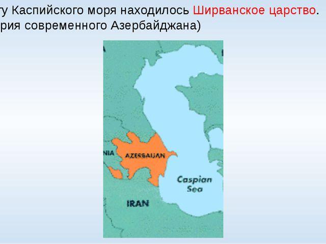 На берегу Каспийского моря находилось Ширванское царство. (территория совреме...
