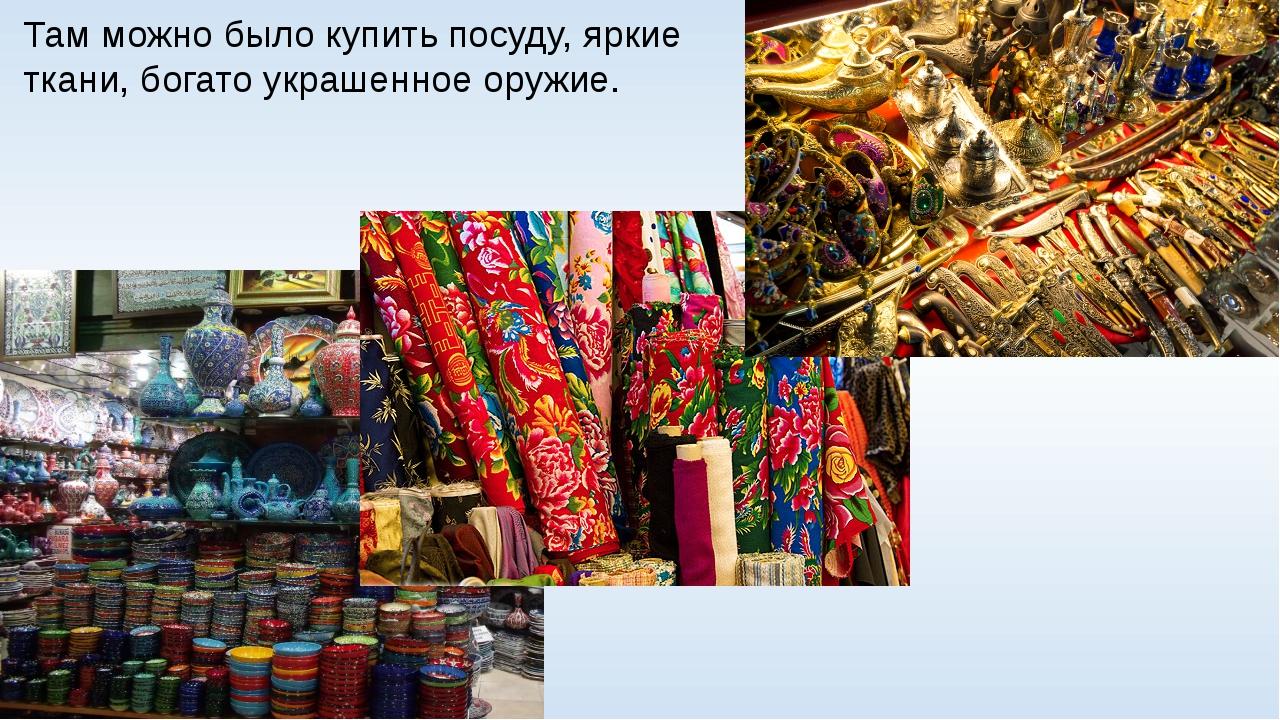 Там можно было купить посуду, яркие ткани, богато украшенное оружие.