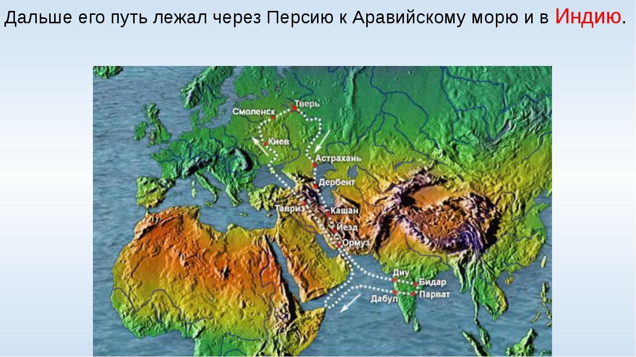 Дальше его путь лежал через Персию к Аравийскому морю и в Индию.