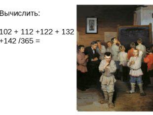 Вычислить:  102 + 112 +122 + 132 +142 /365 =