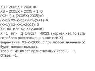 Х3 + 2005Х + 2006 =0 Х3 + 2005Х + 2005 + 1=0 (Х3+1) + (2005Х+2005)=0 (Х+1)(Х2