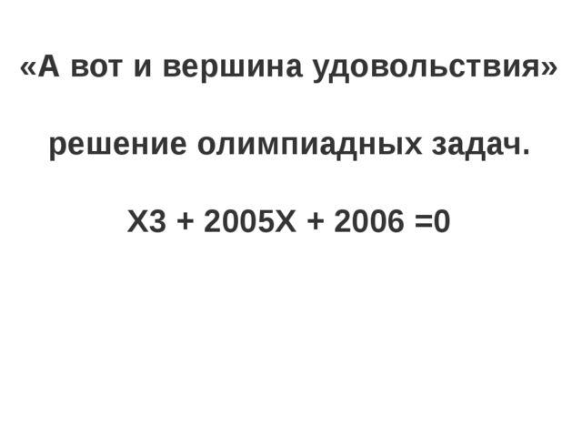«А вот и вершина удовольствия» решение олимпиадных задач. Х3 + 2005Х + 2006 =0