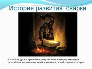 История развития сварки В VII–III вв. до н.э. применяли ковку металла и навар