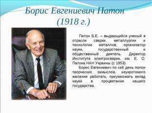 Борис Евгениевич Патон (1918 г.) Патон Б.Е. – выдающийся ученый в отрасли св
