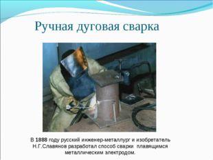 Ручная дуговая сварка В 1888 году русский инженер-металлург и изобретатель Н.