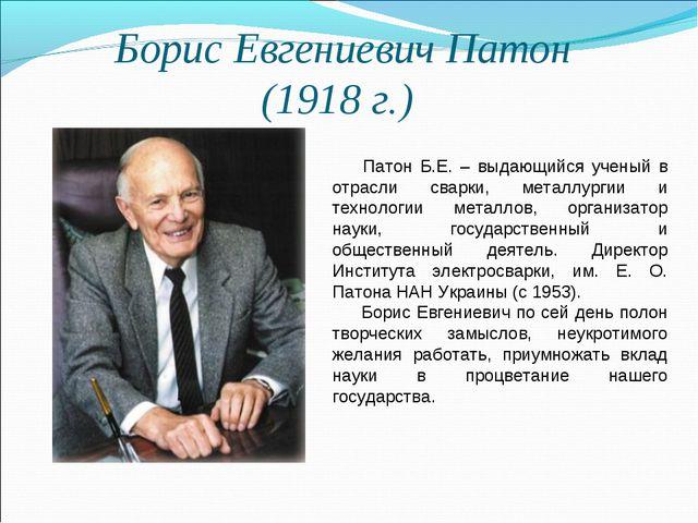 Борис Евгениевич Патон (1918 г.) Патон Б.Е. – выдающийся ученый в отрасли св...