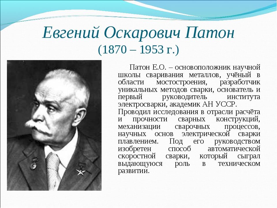 Евгений Оскарович Патон (1870 – 1953 г.) Патон Е.О. – основоположник научной...