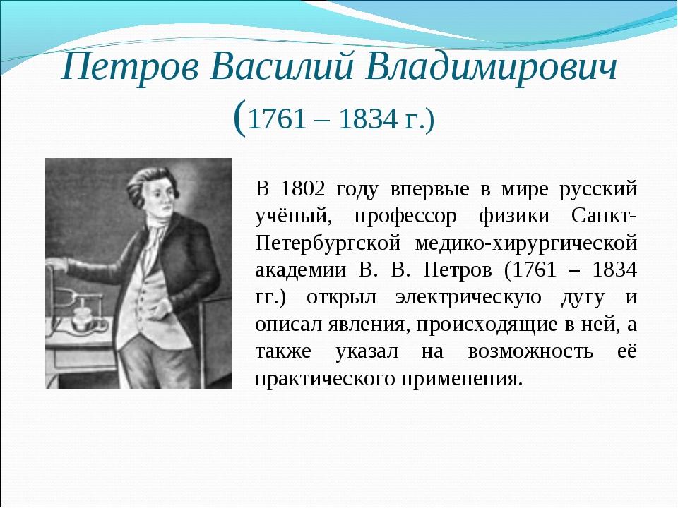 Петров Василий Владимирович (1761 – 1834 г.) В 1802 году впервые в мире русск...