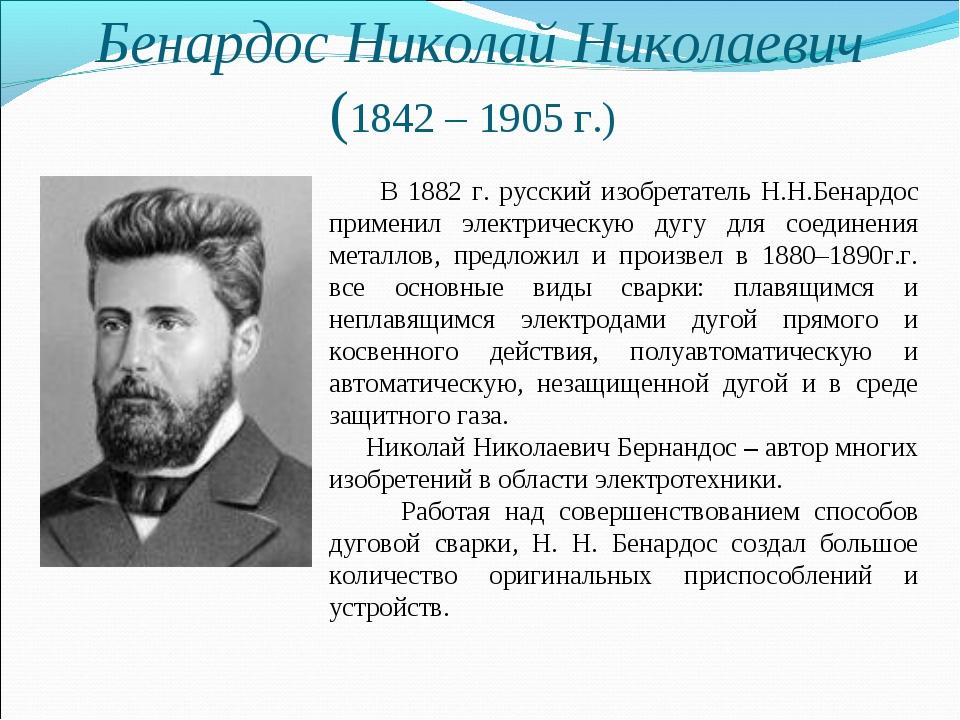 Бенардос Николай Николаевич (1842 – 1905 г.) В 1882 г. русский изобретатель Н...