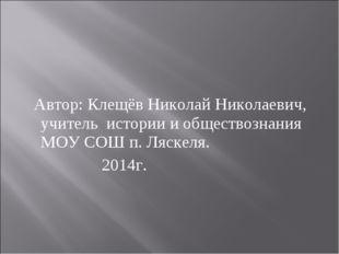 Автор: Клещёв Николай Николаевич, учитель истории и обществознания МОУ СОШ п
