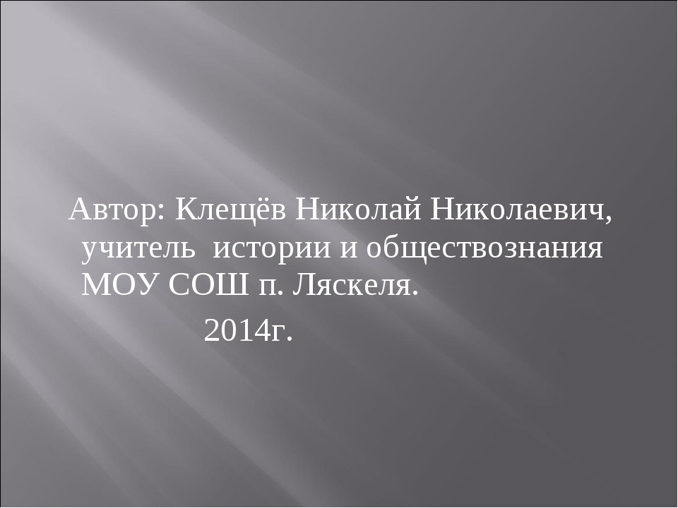 Автор: Клещёв Николай Николаевич, учитель истории и обществознания МОУ СОШ п...