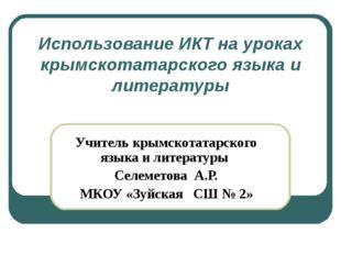 Использование ИКТ на уроках крымскотатарского языка и литературы Учитель крым