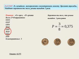 №315947. В случайном эксперименте симметричную монету бросают трижды. Найдите