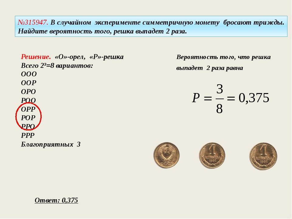 №315947. В случайном эксперименте симметричную монету бросают трижды. Найдите...