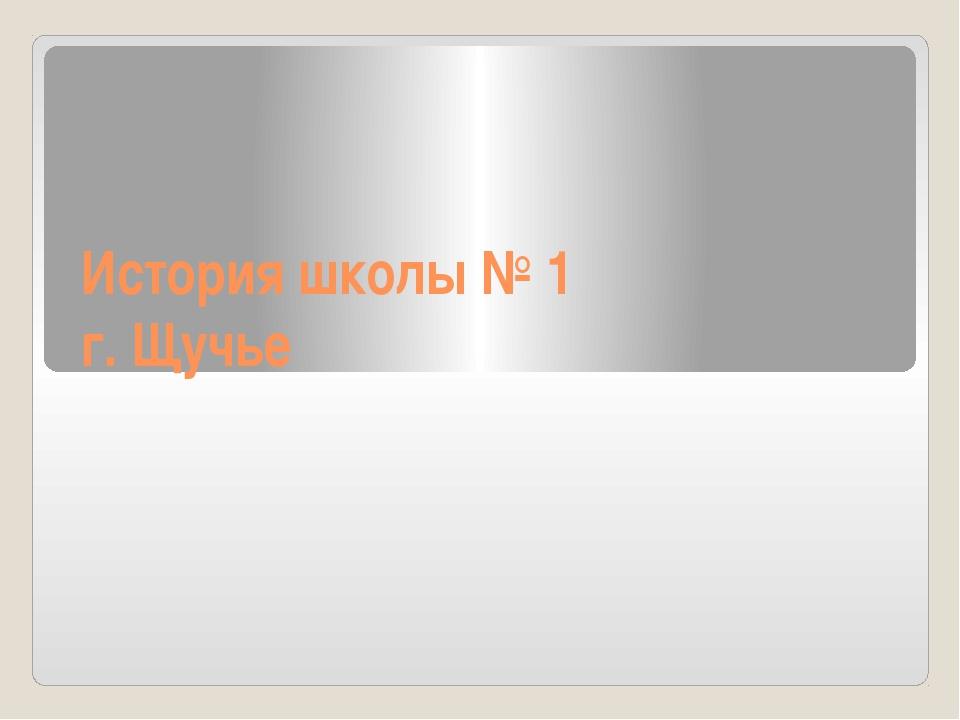История школы № 1 г. Щучье