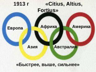 1913 г «Citius, Altius, Fortius» «Быстрее, выше, сильнее» Европа Африка Амери