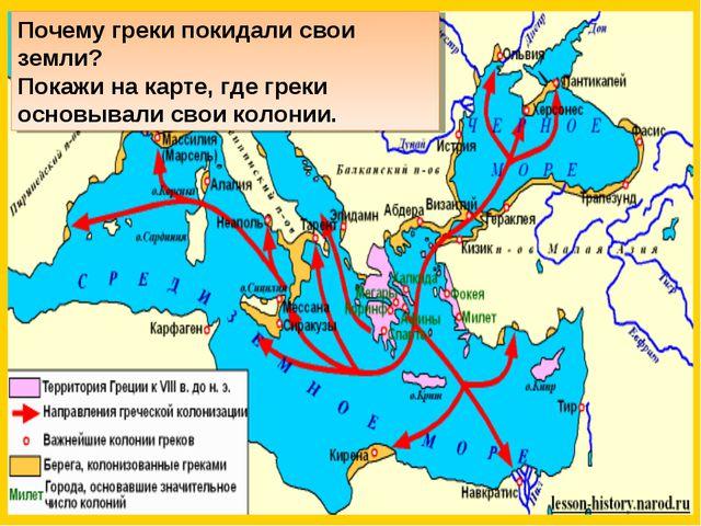 Почему греки покидали свои земли? Покажи на карте, где греки основывали свои...