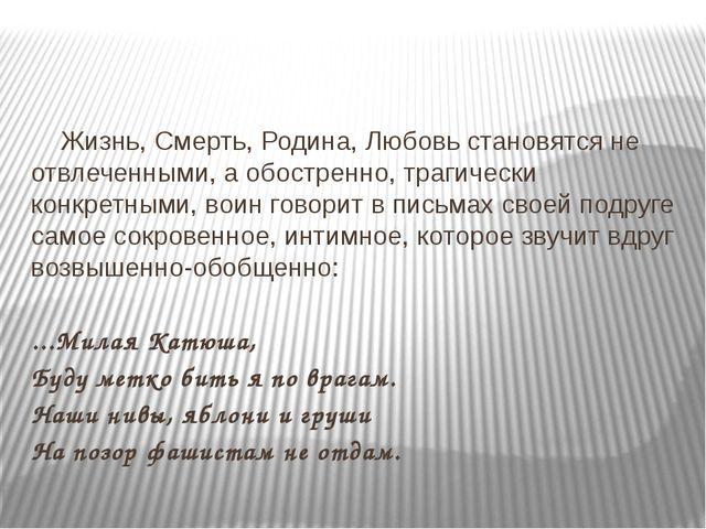 Жизнь, Смерть, Родина, Любовь становятся не отвлеченными, а обостренно, тра...
