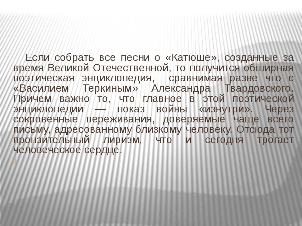 Если собрать все песни о «Катюше», созданные за время Великой Отечественной,...