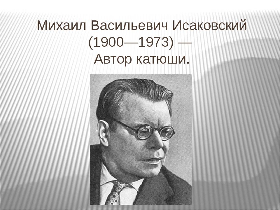 Михаил Васильевич Исаковский (1900—1973) — Автор катюши.