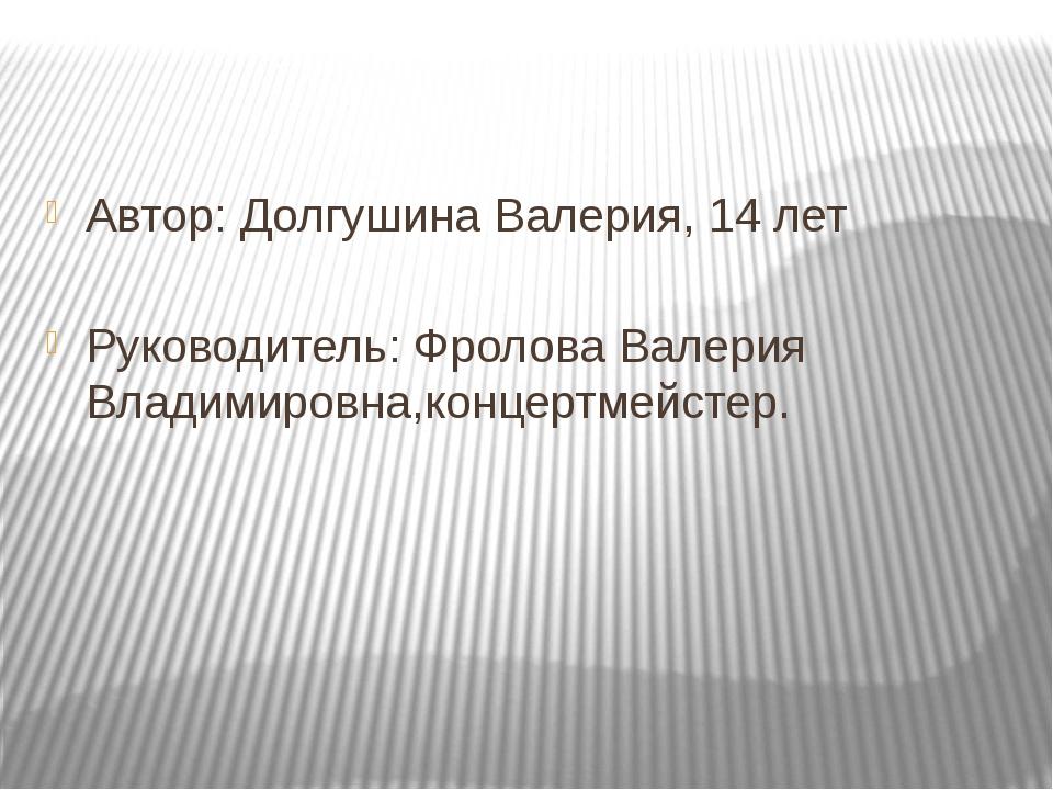 Автор: Долгушина Валерия, 14 лет Руководитель: Фролова Валерия Владимировна,к...