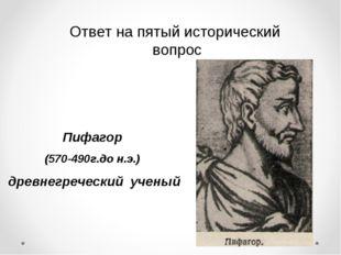 Ответ на пятый исторический вопрос Пифагор (570-490г.до н.э.) древнегреческий