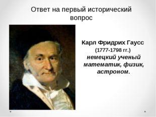 Ответ на первый исторический вопрос Карл Фридрих Гаусс (1777-1798 гг.) немецк