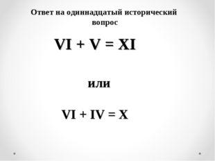 VI + V = XI или VI + IV = X Ответ на одиннадцатый исторический вопрос