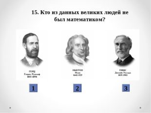 15. Кто из данных великих людей не был математиком? 1 2 3