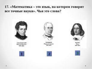 17. «Математика – это язык, на котором говорят все точные науки». Чьи это сло
